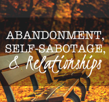 Abandonment Self Sabotage & Relationships