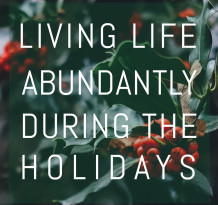 Living Life Abundantly During Christmas & Holidays